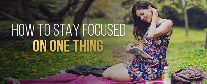 How To Stay Focused On ONE Thing
